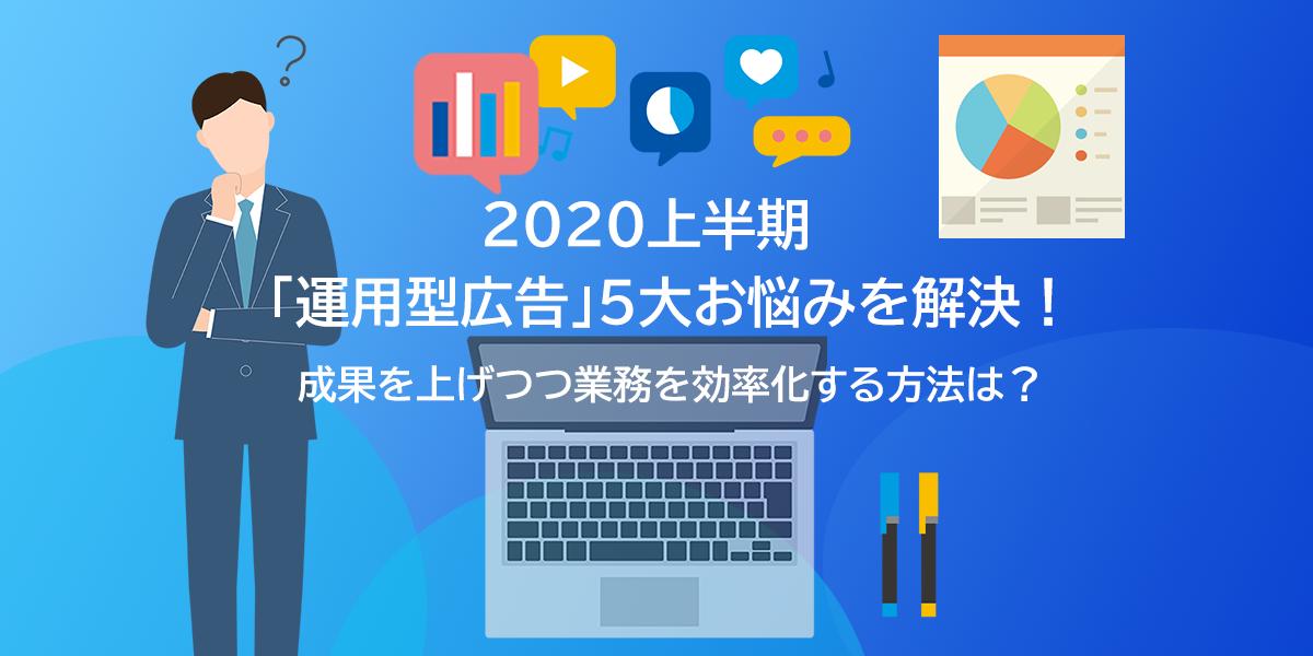 2020年上半期「運用型広告」5大お悩みを解決!成果を上げつつ業務を効率化する方法は?