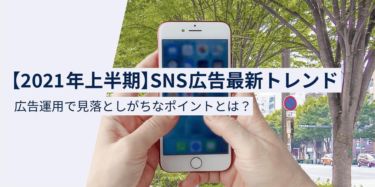 【2021年上半期】SNS広告最新トレンド!広告運用で見落としがちなポイントとは?|タイトル画像