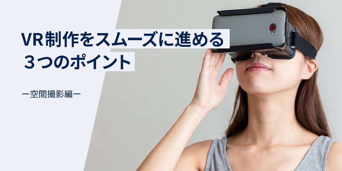 VR制作をスムーズに進める3つのポイント ー空間撮影編ー|イメージ画像
