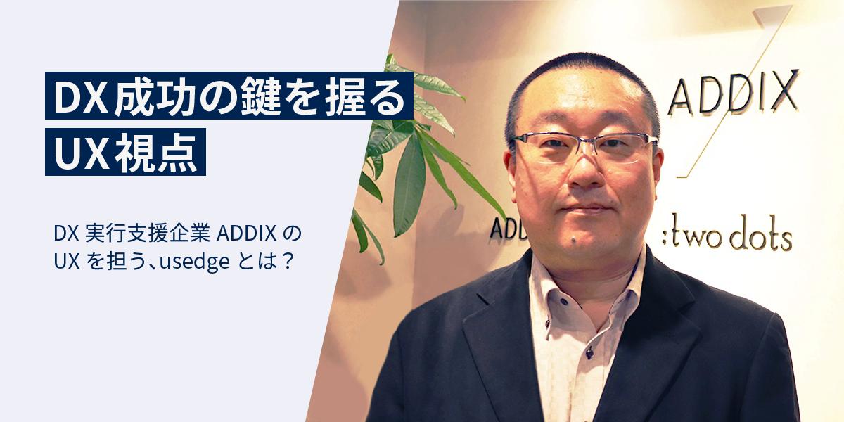DX成功の鍵を握るUX視点 DX実行支援企業ADDIXのUXを担う、usedgeとは?|タイトル画像