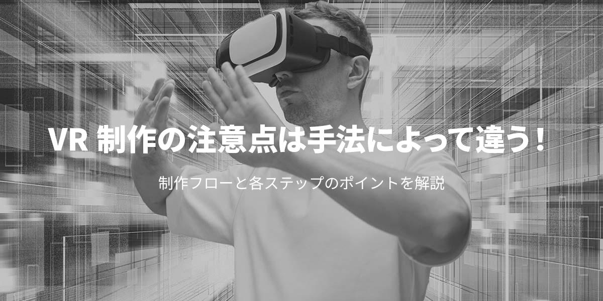 VR制作の注意点は手法によって違う!制作フローと各ステップのポイントを解説|タイトル画像