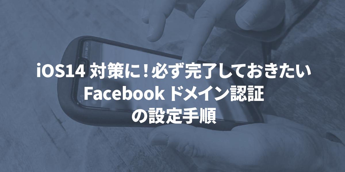 【iOS14対策に!】必ず完了しておきたいFacebookドメイン認証の設定手順|タイトル画像