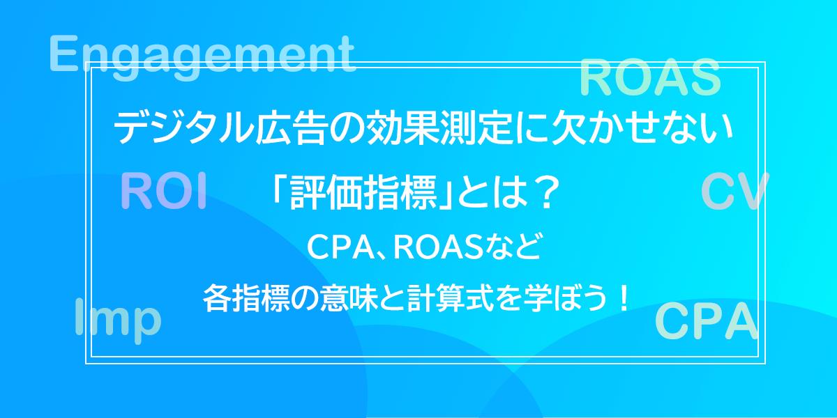 デジタル広告の効果測定に欠かせない「評価指標」とは? CPA、ROASなど各指標の意味と計算式を学ぼう!