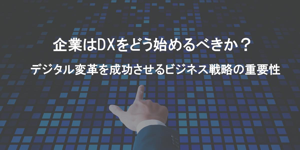 企業はDXをどう始めるべきか? デジタル変革を成功させるビジネス戦略の重要性|タイトル画像